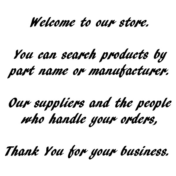 Welcome to our store. You can search products by part name or manufacturer. Our suppliers and the people who handle your orders, Thank You for your business.